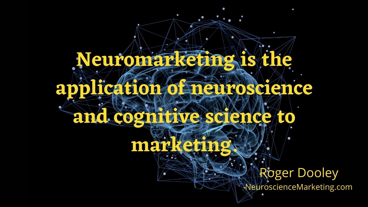 Neuromarketing is the application of neuroscience and cognitive science to marketing. - Roger Dooley, neurosciencemarketing.com